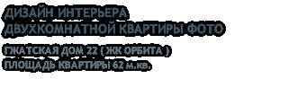 ДИЗАЙН ИНТЕРЬЕРА ДВУХКОМНАТНОЙ КВАРТИРЫ ФОТО ГЖАТСКАЯ ДОМ 22 ( ЖК ОРБИТА ) ПЛОЩАДЬ КВАРТИРЫ 62 м.кв.
