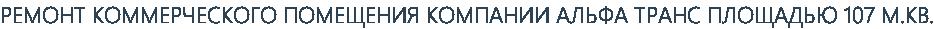 РЕМОНТ КОММЕРЧЕСКОГО ПОМЕЩЕНИЯ КОМПАНИИ АЛЬФА ТРАНС ПЛОЩАДЬЮ 107 М.КВ.