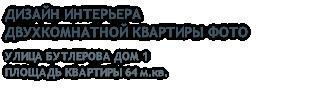 ДИЗАЙН ИНТЕРЬЕРА ДВУХКОМНАТНОЙ КВАРТИРЫ ФОТО УЛИЦА БУТЛЕРОВА ДОМ 1 ПЛОЩАДЬ КВАРТИРЫ 64 м.кв.