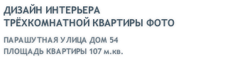 ДИЗАЙН ИНТЕРЬЕРА ТРЁХКОМНАТНОЙ КВАРТИРЫ ФОТО ПАРАШУТНАЯ УЛИЦА ДОМ 54 ПЛОЩАДЬ КВАРТИРЫ 107 м.кв.