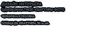 ДИЗАЙН ИНТЕРЬЕРА ОДНОКОМНАТНОЙ КВАРТИРЫ ФОТО ЧЕРНИЧНАЯ ПОЛЯНА ПЛОЩАДЬ КВАРТИРЫ 50 м.кв.