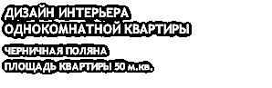 ДИЗАЙН ИНТЕРЬЕРА ОДНОКОМНАТНОЙ КВАРТИРЫ ЧЕРНИЧНАЯ ПОЛЯНА ПЛОЩАДЬ КВАРТИРЫ 50 м.кв.