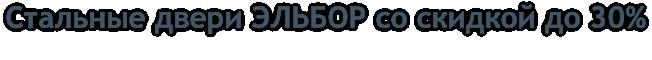 Стальные двери ЭЛЬБОР со скидкой до 30%