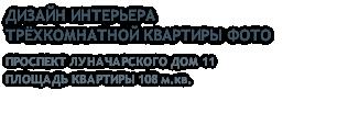 ДИЗАЙН ИНТЕРЬЕРА ТРЁХКОМНАТНОЙ КВАРТИРЫ ФОТО ПРОСПЕКТ ЛУНАЧАРСКОГО ДОМ 11 ПЛОЩАДЬ КВАРТИРЫ 108 м.кв.