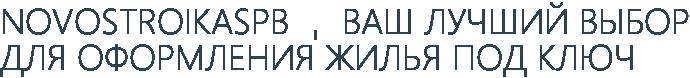 NOVOSTROIKASPB - ВАШ ЛУЧШИЙ ВЫБОР ДЛЯ ОФОРМЛЕНИЯ ЖИЛЬЯ ПОД КЛЮЧ