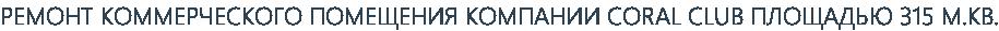 РЕМОНТ КОММЕРЧЕСКОГО ПОМЕЩЕНИЯ КОМПАНИИ CORAL CLUB ПЛОЩАДЬЮ 315 М.КВ.