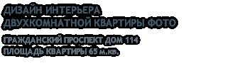 ДИЗАЙН ИНТЕРЬЕРА ДВУХКОМНАТНОЙ КВАРТИРЫ ФОТО ГРАЖДАНСКИЙ ПРОСПЕКТ ДОМ 114 ПЛОЩАДЬ КВАРТИРЫ 65 м.кв.